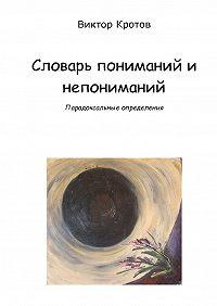 Виктор Кротов -Словарь пониманий и непониманий. Парадоксальные определения