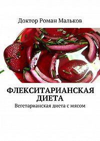 Доктор Роман Мальков -Флекситарианская диета. Вегетарианская диета смясом