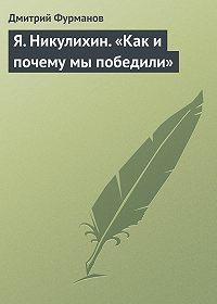 Дмитрий Фурманов - Я. Никулихин. «Как и почему мы победили»