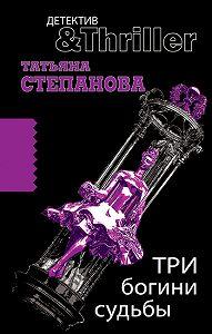 Татьяна Степанова - Три богини судьбы