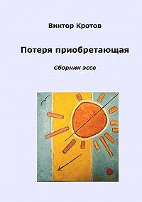 Виктор Кротов -Потеря приобретающая. Сборник эссе