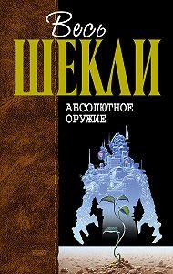 Роберт Шекли - Абсолютное оружие (сборник)