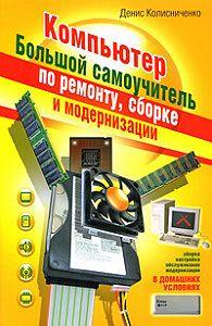 Денис Николаевич Колисниченко -Компьютер. Большой самоучитель по ремонту, сборке и модернизации