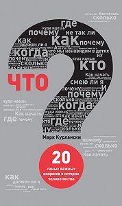 Марк Курлански -Что? 20 самых важных вопросов в истории человечества