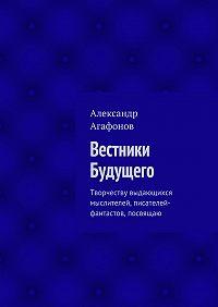 Александр Агафонов - Вестники Будущего. Творчеству выдающихся мыслителей, писателей-фантастов, посвящаю