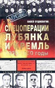 Павел Судоплатов -Спецоперации. Лубянка и Кремль. 1930-1950 годы