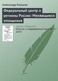 Александр Коньков -Федеральный центр и регионы России: Меняющиеся отношения