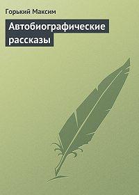 Максим Горький, Горький Максим - Автобиографические рассказы