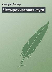 Альфред Бестер - Четырехчасовая фуга