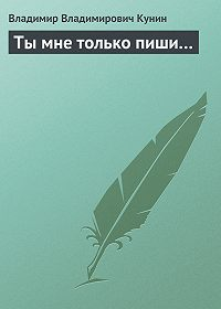 Владимир Кунин -Ты мне только пиши…