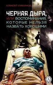 Алексей Лукьянов -Черная дыра или Воспоминания, которые нельзя назвать хорошими