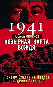Андрей Мелехов -1941. Козырная карта вождя. Почему Сталин не боялся нападения Гитлера?