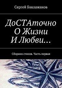 Сергей Баклажанов -ДоСТАточно ОЖизни ИЛюбви… Сборник стихов. Часть первая
