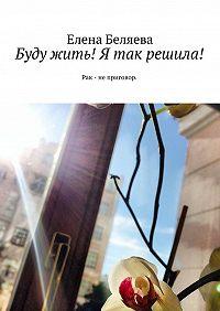 Елена Беляева -Буду жить! Я так решила! Рак – не приговор