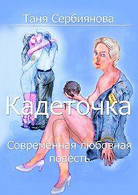 Таня Сербиянова -Кадеточка. Современная любовная повесть