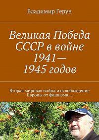 Владимир Герун -Великая Победа СССР ввойне 1941—1945годов. Вторая мировая война иосвобождение Европы отфашизма…