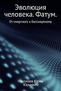 Юрий Николаев -Эволюция человека. Фатум
