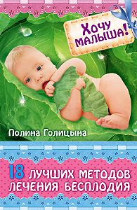 Полина Голицына - Хочу малыша! 18 лучших методов лечения бесплодия