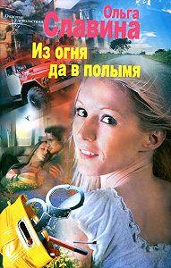 Ольга Славина -Из огня да в полымя