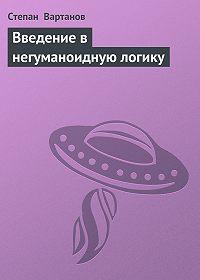 Степан  Вартанов - Введение в негуманоидную логику