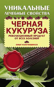 Ирина Филиппова - Черная кукуруза. Революционный продукт от всех болезней