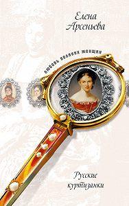 Елена Арсеньева -Русские музы для француза, или Куртизанки по натуре (Лидия Нессельроде, Надежда Нарышкина)