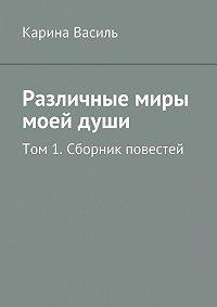 Карина Василь -Различные миры моейдуши. Том 1. Сборник повестей