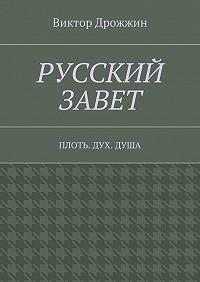 Виктор Дрожжин -Русский Завет. Плоть. Дух.Душа