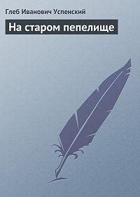 Глеб Успенский -На старом пепелище