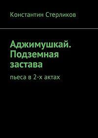 Константин Стерликов -Аджимушкай. Подземная застава. Пьеса в2-х актах