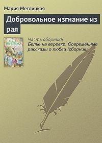 Мария Метлицкая - Добровольное изгнание из рая