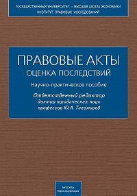 Коллектив Авторов -Правовые акты. Оценка последствий. Научно-практическое пособие