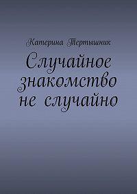 Катерина Тертышник -Случайное знакомство не случайно