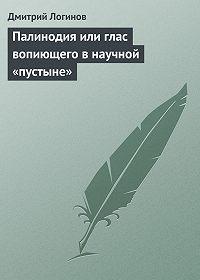 Дмитрий Логинов -Палинодия или глас вопиющего в научной «пустыне»