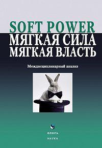 Коллектив авторов -Soft power, мягкая сила, мягкая власть. Междисциплинарный анализ