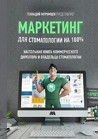 Геннадий Муромцев -Маркетинг для стоматологии на100%. Настольная книга коммерческого директора стоматологии