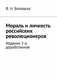 В. Болоцких -Мораль иличность российских революционеров. Издание 2-е, доработанное