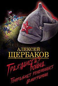 Алексей Щербаков - Гражданская война. Генеральная репетиция демократии
