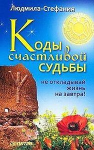 Людмила-Стефания -Коды счастливой судьбы. Не откладывай жизнь на завтра!