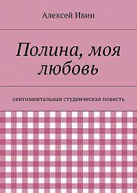Алексей Ивин -Полина, моя любовь