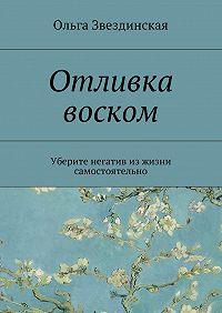 Ольга Звездинская -Отливка воском. Уберите негатив изжизни самостоятельно