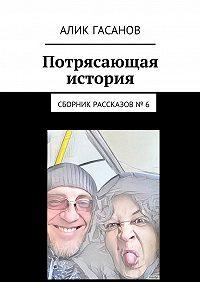 Алик Гасанов -Потрясающая история. Сборник рассказов№ 6