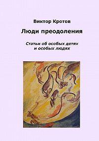 Виктор Кротов -Люди преодоления. Статьи об особых детях и особых людях