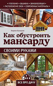 Кирилл Балашов -Как обустроить мансарду своими руками