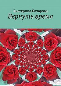 Екатерина Бочарова -Вернуть время
