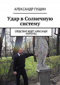 Александр Гущин -Удар в Солнечную систему. Следствие ведёт Александр Муромец