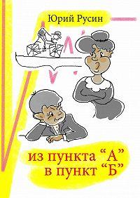 Юрий Русин - Из пункта «А» впункт «Б»