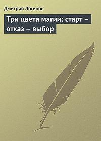 Дмитрий Логинов - Три цвета магии: старт – отказ – выбор