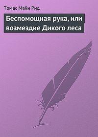 Томас Майн Рид - Беспомощная рука, или возмездие Дикого леса