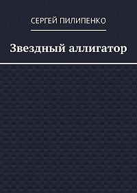 Сергей Пилипенко -Звездный аллигатор